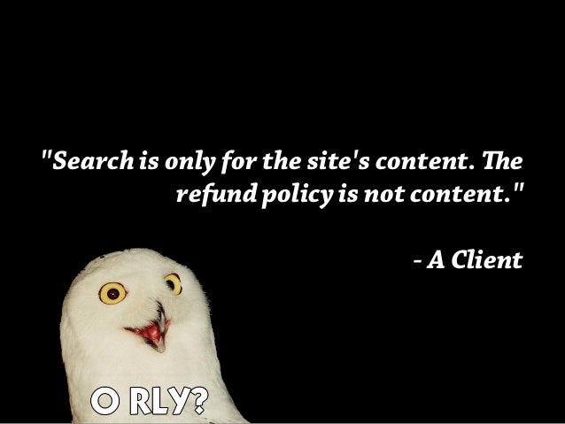 """""""Search is only for the site's content. e refund policy is not content."""" - A Client"""