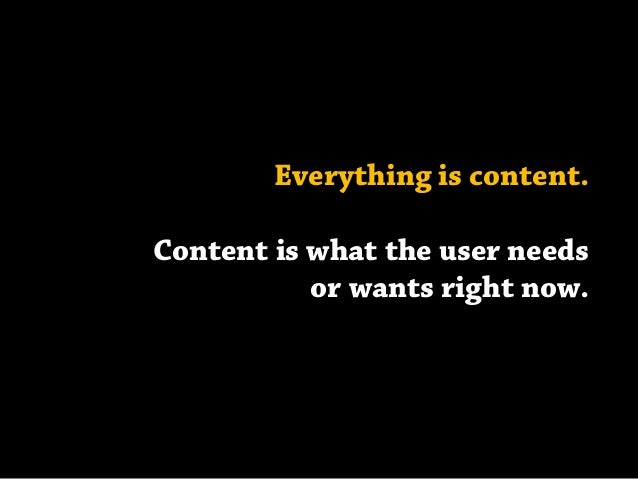 Everything is content. Content is what the user needs or wants right now.