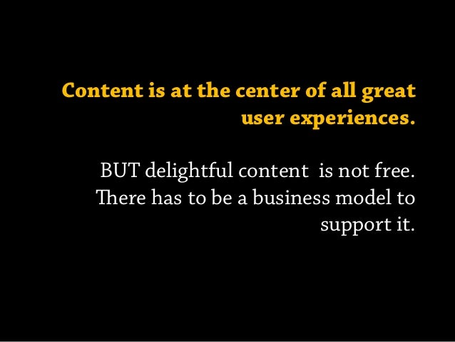Content is at the center of all great user experiences. BUT delightful content is not free. ere has to be a business mode...
