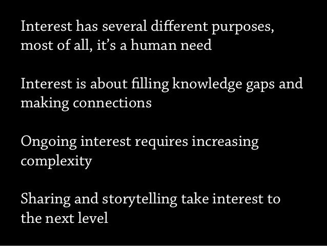 Interest has several different purposes, most of all, it's a human need Interest is about filling knowledge gaps and making...