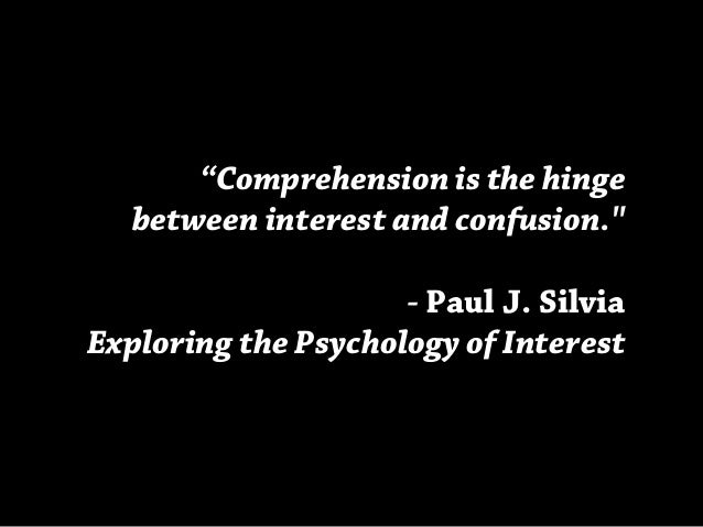 """""""Comprehension is the hinge between interest and confusion."""" - Paul J. Silvia Exploring the Psychology of Interest"""