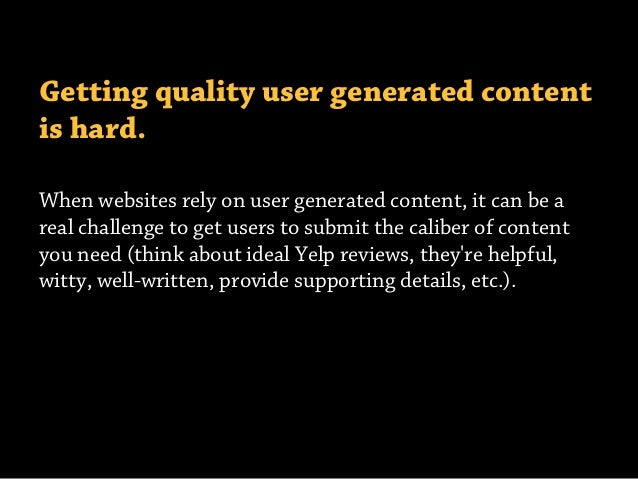 Getting quality user generated content is hard. When websites rely on user generated content, it can be a real challenge t...