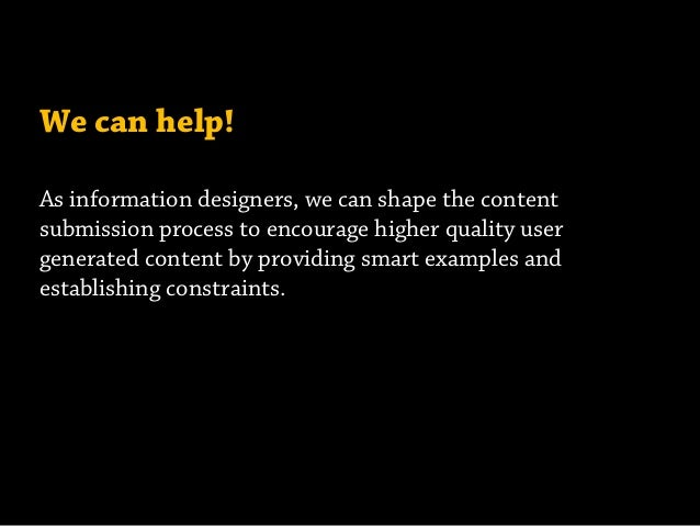 We can help! As information designers, we can shape the content submission process to encourage higher quality user genera...