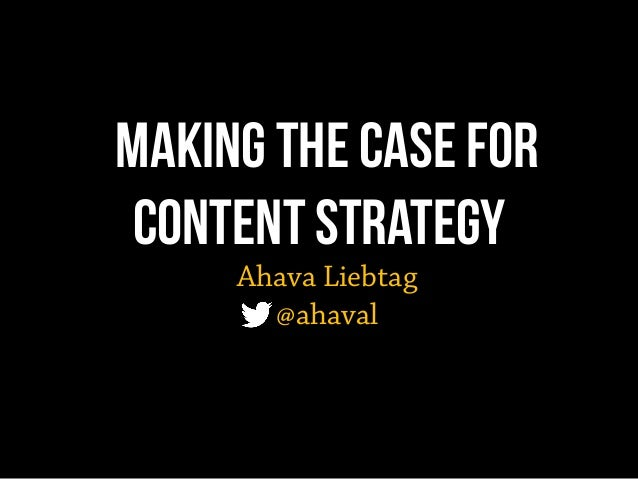Making the Case for Content Strategy Ahava Liebtag @ahaval