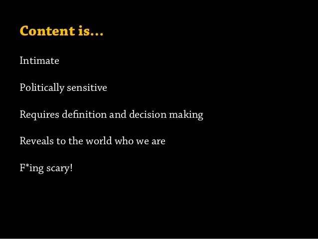 Content is… Intimate Politically sensitive Requires definition and decision making Reveals to the world who we are F*ing s...