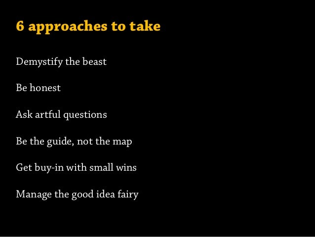 6 approaches to take Demystify the beast Be honest Ask artful questions Be the guide, not the map Get buy-in with small wi...