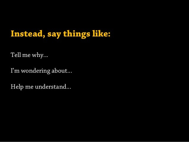 Instead, say things like: Tell me why... I'm wondering about... Help me understand...