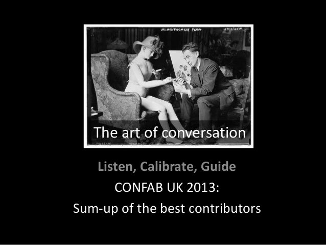 The art of conversation Listen, Calibrate, Guide CONFAB UK 2013: Sum-up of the best contributors