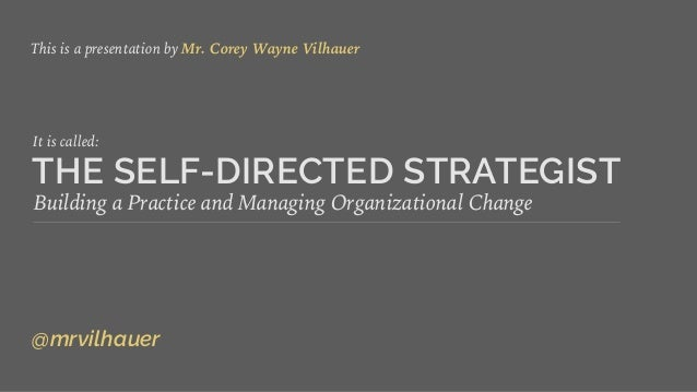 THE SELF-DIRECTED STRATEGIST Building a Practice and Managing Organizational Change This is a presentation by Mr. Corey Wa...