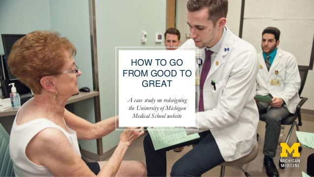 HOW TO GO FROM GOOD TO GREAT A case study on redesigning the University of Michigan Medical School website