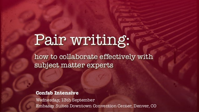 how to collaborate effectively with subject matter experts Pair writing: Confab Intensive Wednesday, 13th September Embass...