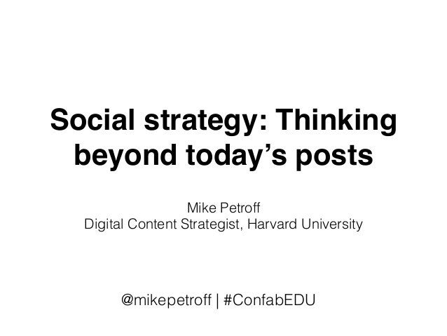 Social strategy: Thinking beyond today's posts Mike Petroff Digital Content Strategist, Harvard University @mikepetroff | ...