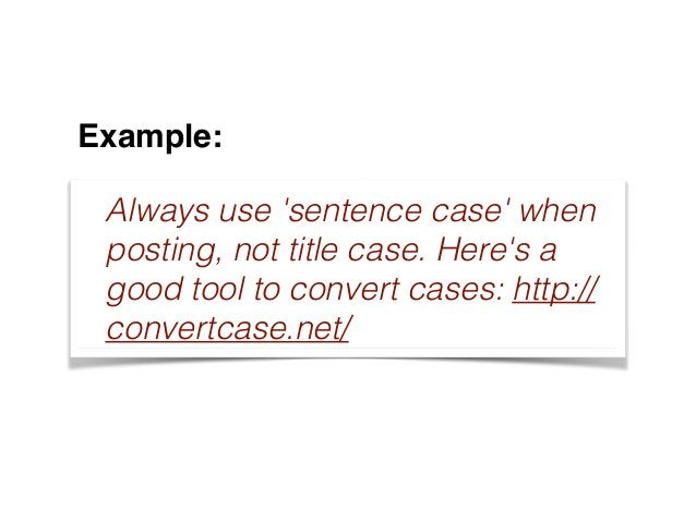 Example: Always use 'sentence case' when posting, not title case. Here's a good tool to convert cases: http:// convertcase...
