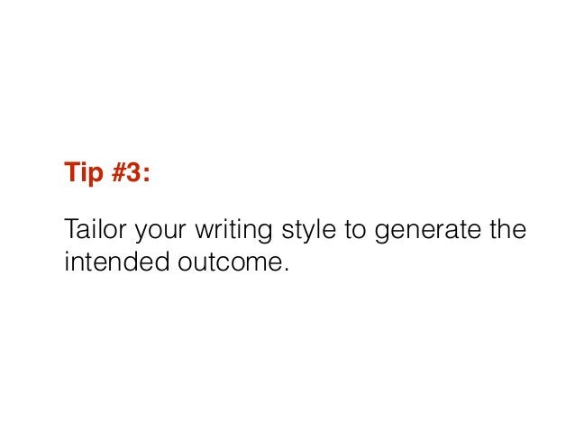 Tip #3:! Tailor your writing style to generate the intended outcome.