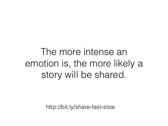http://bit.ly/share-fast-slow The more intense an emotion is, the more likely a story will be shared.