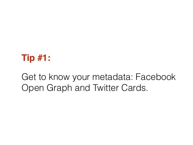 Tip #1:! Get to know your metadata: Facebook Open Graph and Twitter Cards.