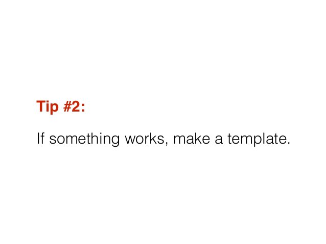 Tip #2:! If something works, make a template.