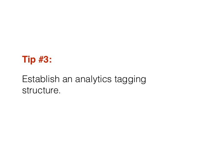 Tip #3:! Establish an analytics tagging structure.