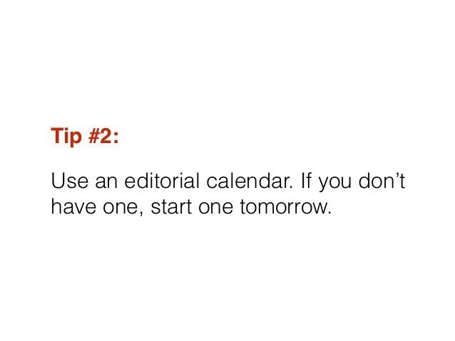 Tip #2:! Use an editorial calendar. If you don't have one, start one tomorrow.