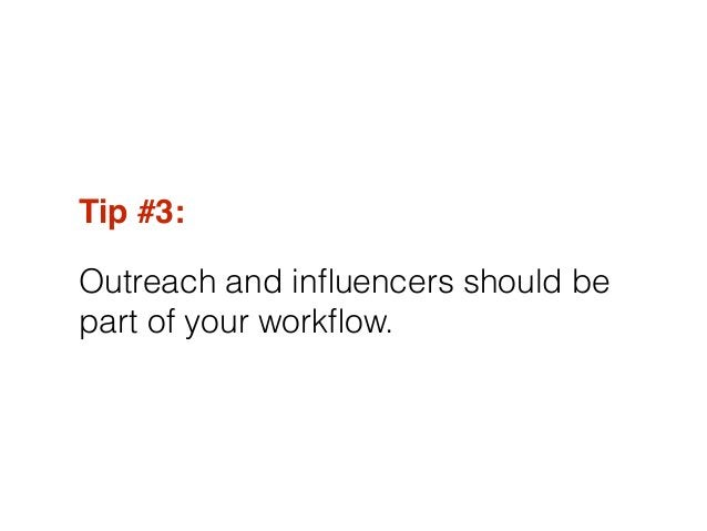 Tip #3:! Outreach and influencers should be part of your workflow.