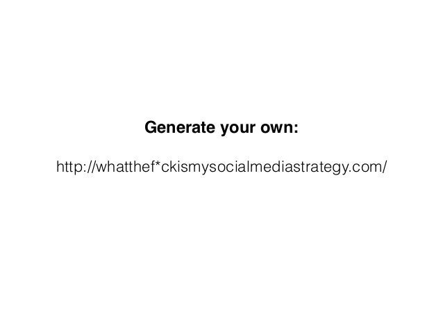 Generate your own: http://whatthef*ckismysocialmediastrategy.com/