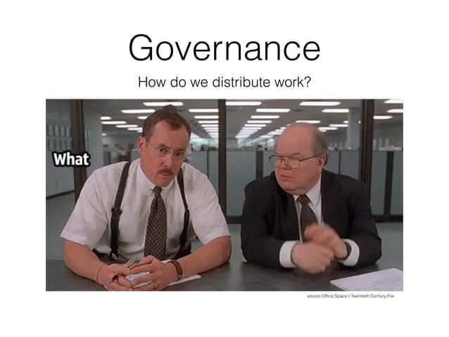 Governance How do we distribute work? source:Office Space / Twentieth Century Fox