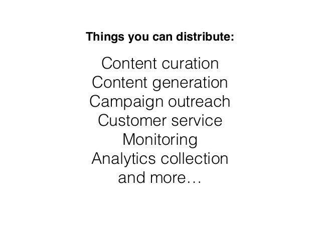 Things you can distribute: Content curation Content generation Campaign outreach Customer service Monitoring Analytics col...