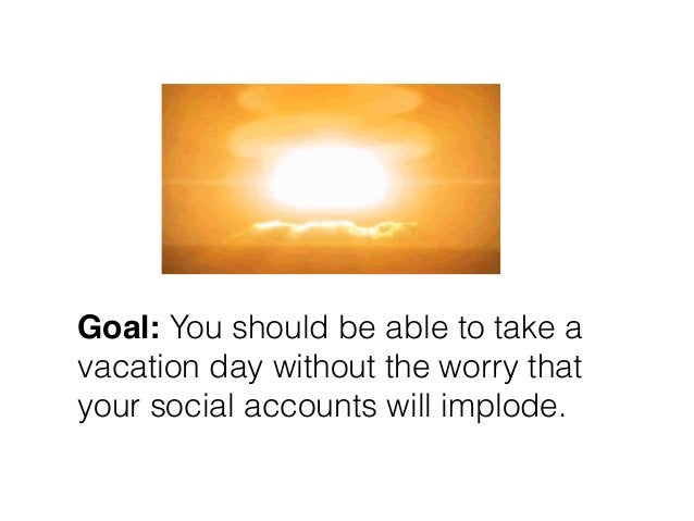 Goal: You should be able to take a vacation day without the worry that your social accounts will implode.