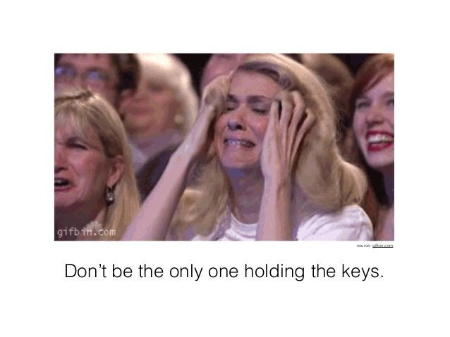 Don't be the only one holding the keys. source: gifbin.com