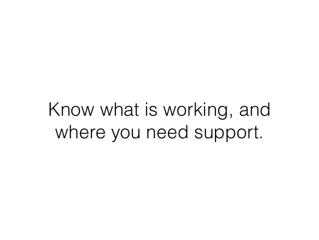 Know what is working, and where you need support.