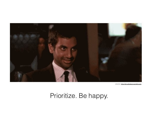 Prioritize. Be happy. source: http://oh-whiskers.tumblr.com