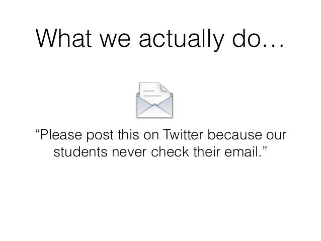 """What we actually do… """"Please post this on Twitter because our students never check their email."""""""