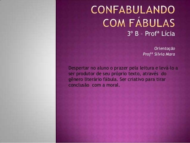 3º B – Profª LíciaOrientaçãoProfª Sílvia MaraDespertar no aluno o prazer pela leitura e levá-lo aser produtor de seu própr...