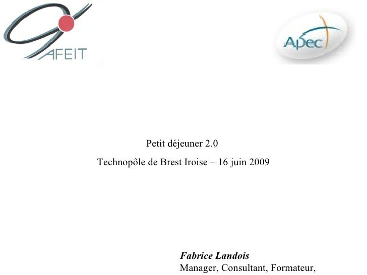 Petit déjeuner 2.0 Technopôle de Brest Iroise – 16 juin 2009                        Fabrice Landois                    Man...