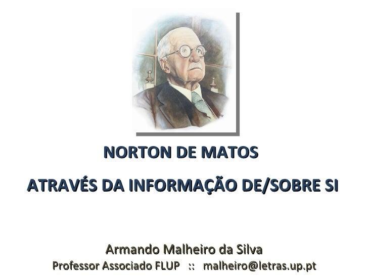 NORTON DE MATOS ATRAVÉS DA INFORMAÇÃO DE/SOBRE SI              Armando Malheiro da Silva   Professor Associado FLUP :: mal...