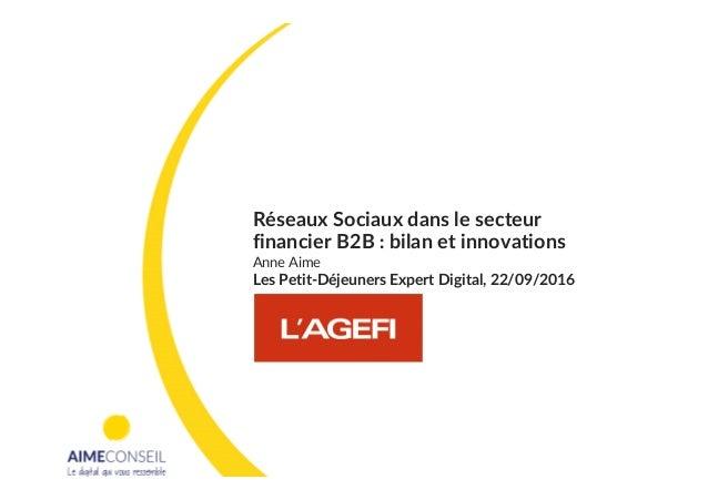 Réseaux Sociaux dans le secteur financier B2B : bilan et innovations Anne Aime Les Petit-Déjeuners Expert Digital, 22/09/2...