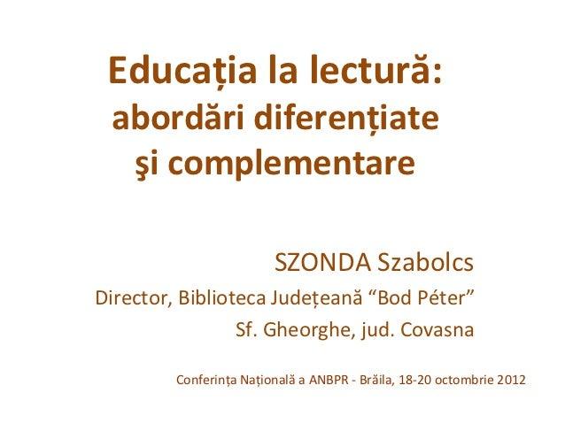 Educaţia la lectură: abordări diferenţiate  şi complementare                         SZONDA SzabolcsDirector, Biblioteca J...