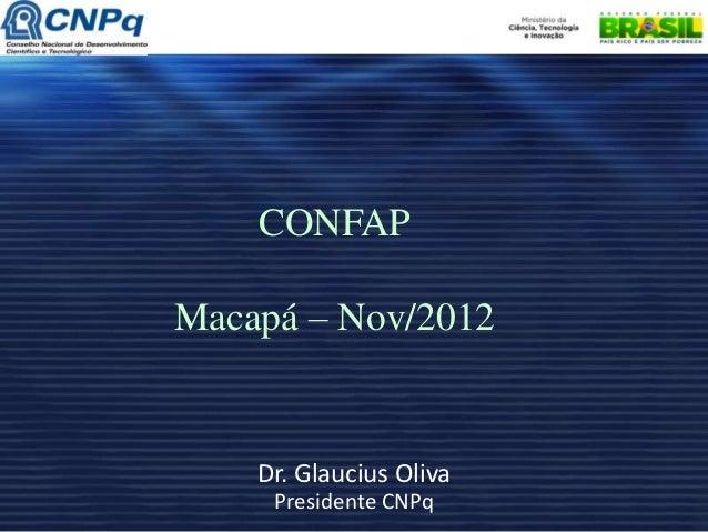 CONFAPMacapá – Nov/2012    Dr. Glaucius Oliva     Presidente CNPq