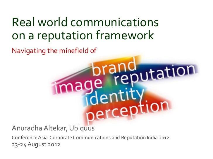 Real world communicationson a reputation frameworkNavigating the minefield ofAnuradha Altekar, UbiquusConference Asia Corp...