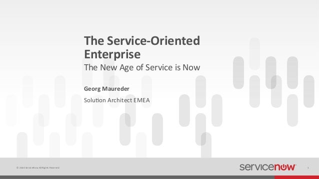 ©  2014  ServiceNow  All  Rights  Reserved   1   The  Service-‐Oriented   Enterprise   Georg  Maure...