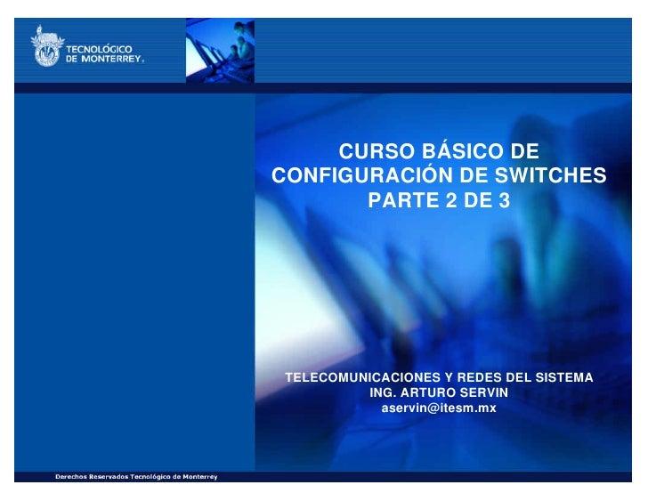 CURSO BÁSICO DE CONFIGURACIÓN DE SWITCHES        PARTE 2 DE 3      TELECOMUNICACIONES Y REDES DEL SISTEMA           ING. A...