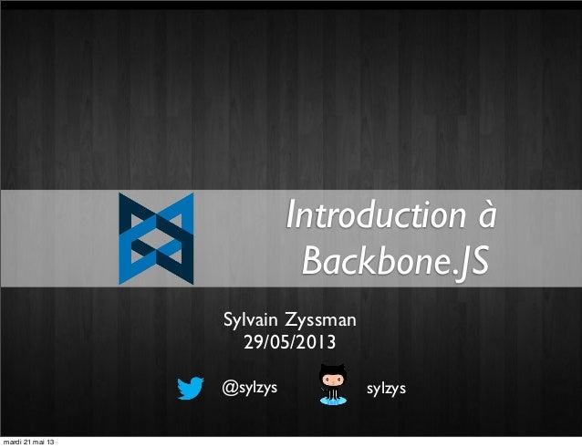 Introduction àBackbone.JS@sylzys sylzysSylvain Zyssman29/05/2013mardi 21 mai 13