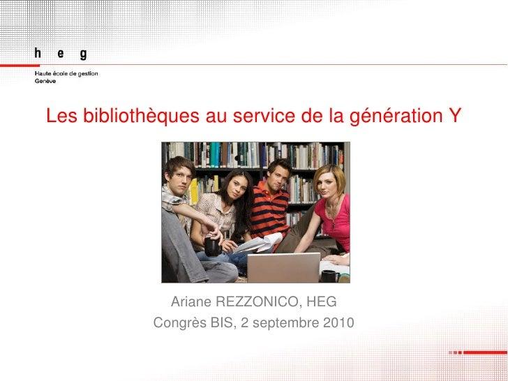 Les bibliothèques au service de la génération Y                   Ariane REZZONICO, HEG             Congrès BIS, 2 septemb...