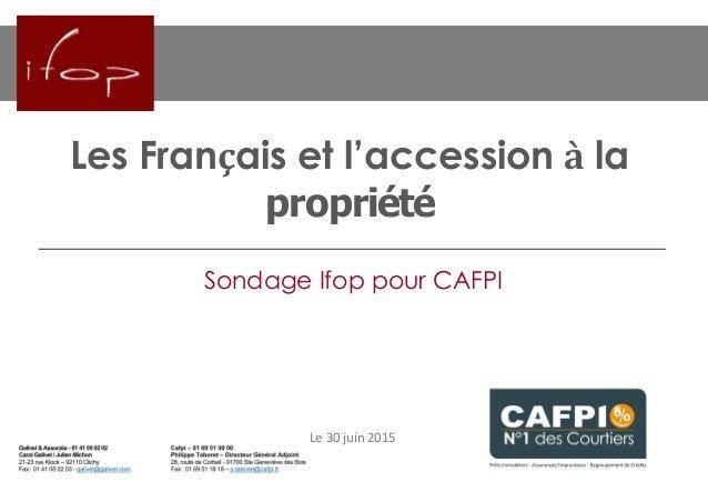 Les Français et l'accession à la propriété Le 30 juin 2015 Sondage Ifop pour CAFPI