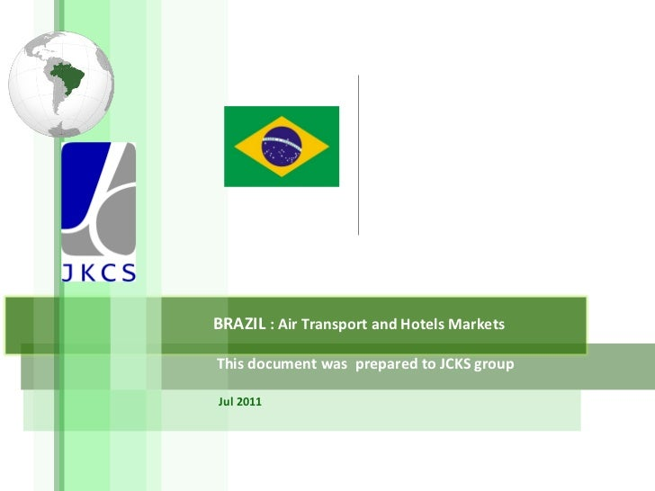 BRAZIL  : Air Transport and Hotels Markets This document was  prepared to JCKS group Jul 2011