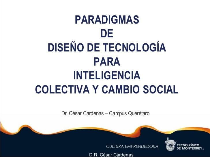 PARADIGMAS            DE  DISEÑO DE TECNOLOGÍA           PARA       INTELIGENCIACOLECTIVA Y CAMBIO SOCIAL    Dr. César Cár...