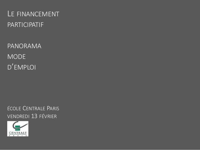 LE FINANCEMENT PARTICIPATIF PANORAMA MODE D'EMPLOI ÉCOLE CENTRALE PARIS VENDREDI 13 FÉVRIER