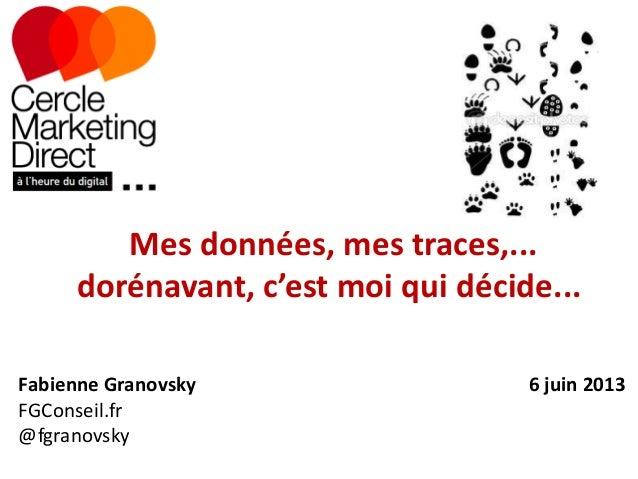 Mes données, mes traces,...dorénavant, c'est moi qui décide...Fabienne Granovsky 6 juin 2013FGConseil.fr@fgranovsky
