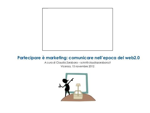 Partecipare è marketing: comunicare nell'epoca del web2.0            A cura di Claudia Zarabara – scrivi@claudiazarabara.i...