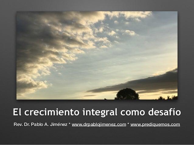 El crecimiento integral como desafío Rev. Dr. Pablo A. Jiménez * www.drpablojimenez.com * www.prediquemos.com